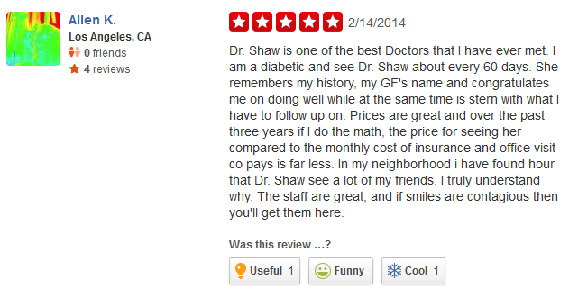 Dr. Shaw is one of the best Doctors that I have ever met. I am a diabetic and see Dr. Shaw about every 60 days. She remembers my history, my GF's name and congratulates me on doing well while at the same time is stern with what I have to follow up on. Prices are great and over the past three years if I do the math, the price for seeing her compared to the monthly cost of insurance and office visit co pays is far less. In my neighborhood i have found hour that Dr. Shaw see a lot of my friends. I truly understand why. The staff are great, and if smiles are contagious then you'll get them here.